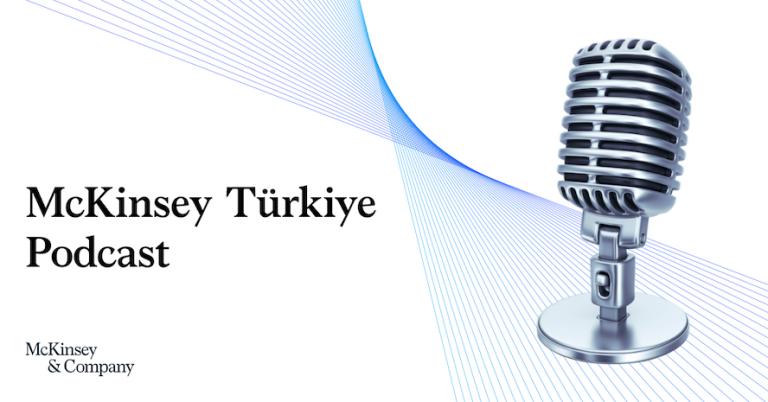 McKinsey Türkiye Podcast kanalı yayına başladı